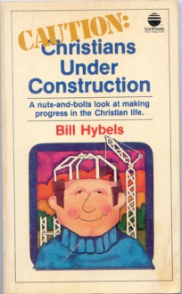 Caution: Christians Under Construction: A Nuts and Bolts Look at Living a Not-So-Perfect Christian Life - Bill Hybels, Jay Caress