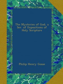The Mysteries of God, a Ser. of Expositions of Holy Scripture - Philip Henry Gosse