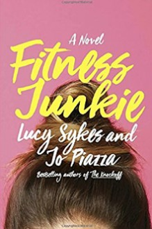 Fitness Junkie: A Novel - Lucy Sykes,Jo Piazza