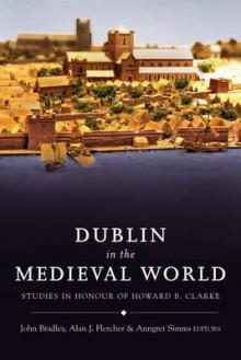 Dublin in the Medieval World: Studies in Honour of Howard B. Clarke - John Bradley, Anngret Simms, Alan Fletcher