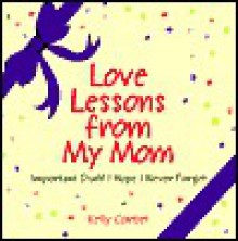 Love Lessons From My Mom : Important Stuff I Hope I Never Forget - Kelly Corbet