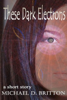 These Dark Electrons - Michael D. Britton