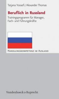 Beruflich in Russland: Trainingsprogramm Fur Manager, Fach- Und Fuhrungskrafte - Tatjana Yoosefi, Alexander Thomas