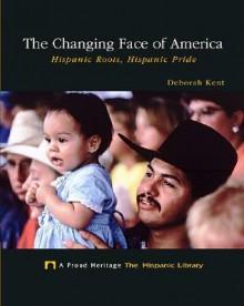 The Changing Face of America: Hispanic Roots, Hispanic Pride - Deborah Kent