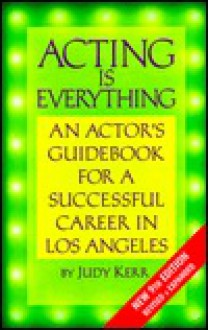 Acting is Everything: An Actor's Guidebook for a Successful Career in Los Angeles - Judy Kerr