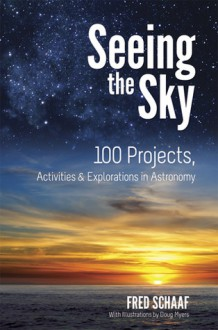 Seeing the Sky: 100 Projects, Activities & Explorations in Astronomy - Fred Schaaf, Doug Myers