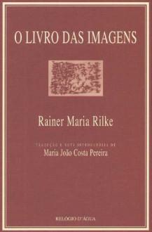 O Livro das Imagens - Rainer Maria Rilke,Maria João Costa Pereira
