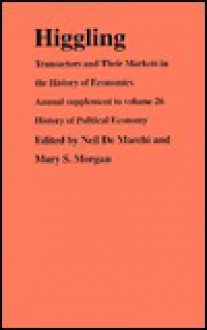 Higgling: Transactors and Their Markets in the History of Economics - Neil De Marchi, Mary S. Morgan
