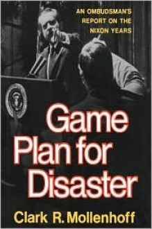 Game Plan for Disaster: An Ombudsman's Report on the Nixon Years - Clark R. Mollenhoff