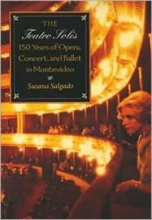 The Teatro Solis: 150 Years of Opera, Concert and Ballet in Montevideo - Susana Salgado