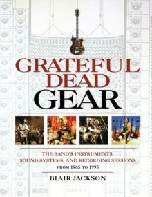 Grateful Dead Gear - The Band's Instruments, Sound Systems, and Recording Sessions, From 1965 to 1995 (Softcover) - Blair Jackson