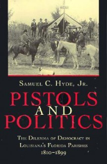 Pistols and Politics: The Dilemma of Democracy in Louisiana's Florida Parishes, 1810-1899 - Samuel C. Hyde Jr.