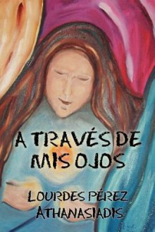 A Traves de MIS Ojos - Lourdes C Perez Athanasiadis