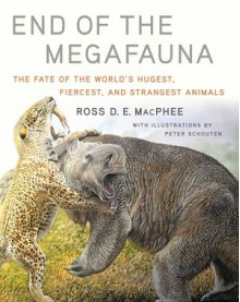 End of the Megafauna : the Fate of the World's Hugest, Fiercest, and Strangest Animals - Peter Schouten,Ross D. E. MacPhee