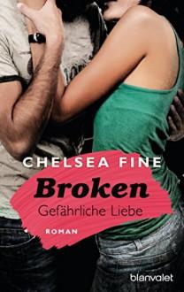 Broken - Gefährliche Liebe: Roman - Chelsea Fine, Babette Schröder