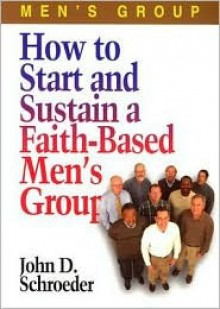 How to Start and Sustain a Faith-Based Men's Group - John D. Schroeder
