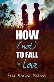How (Not) to Fall in Love - Lisa Brown Roberts