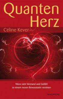 Quantenherz. Quantenphysik, hermetische Philosophie und Psychologie vereint zu einem neuen Bewusstsein - Céline Kever