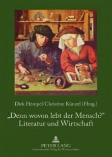 Denn Wovon Lebt Der Mensch? Literatur Und Wirtschaft - Dirk Hempel, Christine Künzel