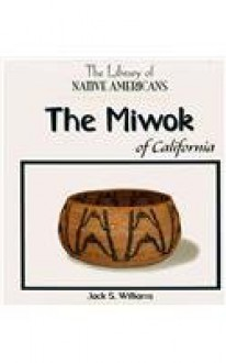 The Miwok Of California (The Library of Native Americans) - Jack S. Williams