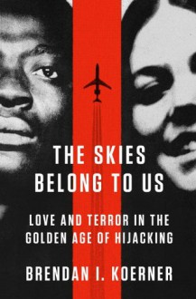 The Skies Belong to Us: Love and Terror in the Golden Age of Hijacking - Brendan I. Koerner