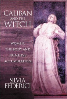 Caliban and the Witch: Women, the Body and Primitive Accumulation - Silvia Federici