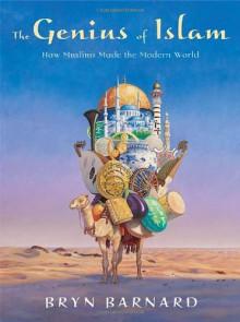 The Genius of Islam: How Muslims Made the Modern World - Bryn Barnard