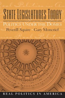 State Legislatures Today: Politics Under the Domes - Peverill Squire, Gary Moncrief