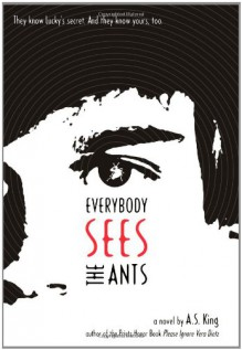 Everybody Sees the Ants - A.S. King