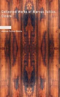 Collected Works of Marcus Tullius Cicero - Cicero