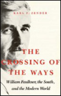 The Crossing of the Ways: William Faulkner, the South, and the Modern World - Karl F. Zender