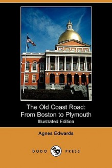 The Old Coast Road: From Boston to Plymouth (Illustrated Edition) (Dodo Press) - Agnes Edwards