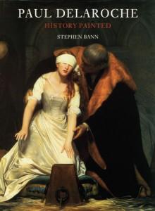 Paul Delaroche: History Painted - Stephen Bann