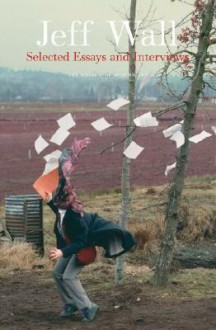 Jeff Wall: Selected Essays and Interviews - Jeff Wall