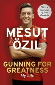 Gunning for Greatness: My Life: With an Introduction by Jose Mourinho - Mesut Ozil,Jose Mourinho