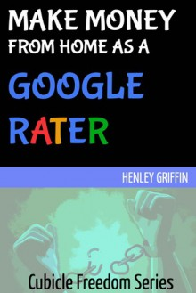 Make Money From Home As A Google Rater (Cubicle Freedom Series) - Henley Griffin