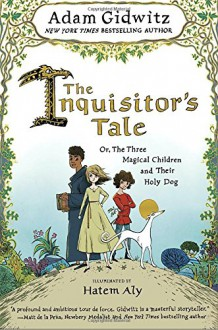 The Inquisitor's Tale: Or, The Three Magical Children and Their Holy Dog - Adam Gidwitz,Hatem Aly