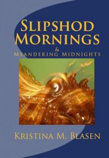 Slipshod Mornings & Meandering Midnights - Kristina Blasen