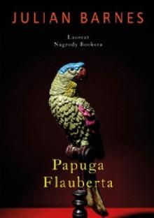 Papuga Flauberta - Julian Barnes,Adam Szymanowski