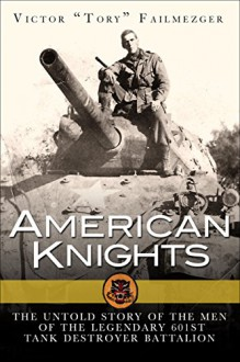 American Knights: The Untold Story of the Men of the 601st Tank Destroyer Battalion (General Military) - Victor Failmezger