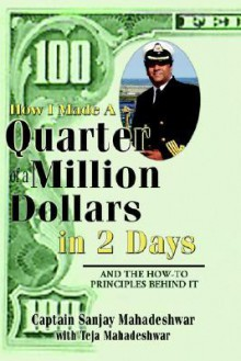 How I Made a Quarter of a Million Dollars in Two Days: Including the How-To Principles Behind It - Sanjay Mahadeshwar