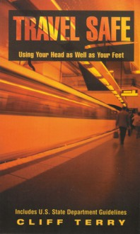 Travel Safe: Using Your Head as Well as Your Feet/Including U.S. State Department Guidelines - Cliff Terry