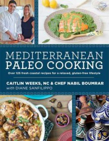 Mediterranean Paleo Cooking: Over 125 Fresh Coastal Recipes for a Relaxed, Gluten-Free Lifestyle - Chef Nabil Boumrar, Caitlin Weeks, NC, Diane Sanfilippo