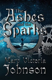 The Ashes and the Sparks - Mary Victoria Johnson