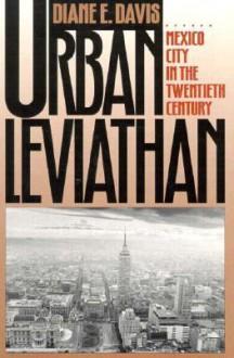 Urban Leviathan: Mexico City in the Twentieth Century - Diane E. Davis
