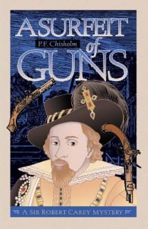 A Surfeit of Guns: A Sir Robert Carey Mystery (Sir Robert Carey Mysteries Book 3) - P F Chisholm