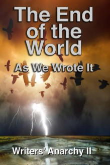 Writers' Anarchy II: The End of the World as We Wrote It - Fiction Writers, G T Lines, S.M. Morgan, Pamala A. Williams, Krishna Sarma, Pamela Murray, Kelly O'Callan, J.W. Martin, Renee' La Viness, Alex Hurst