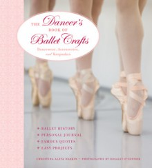 The Dancer's Book of Ballet Crafts: Dancewear, Accessories, and Keepsakes - Christina Haskin