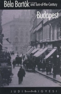 Béla Bartók and Turn-of-the-Century Budapest - Judit Frigyesi;Judith Frigyesi