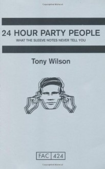24 Hour Party People: What the Sleeve Notes Never Tell You - Tony Wilson
